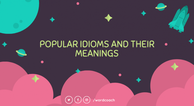 POPULAR IDIOMS AND THEIR MEANINGS